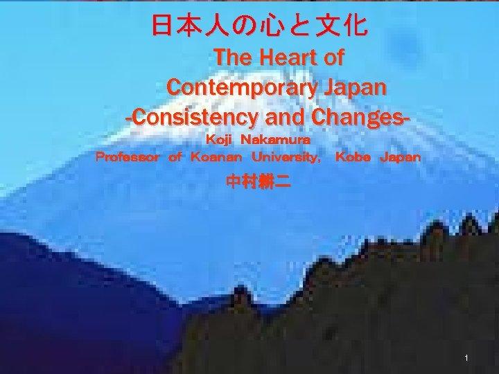 日本人の心と文化 The Heart of Contemporary Japan -Consistency and ChangesKoji Nakamura  Professor of Koanan University, Kobe Japan 中村耕二 1