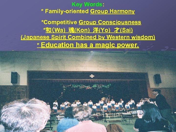Key Words: * Family-oriented Group Harmony *Competitive Group Consciousness *和(Wa) 魂(Kon) 洋(Yo) 才(Sai) (Japanese Spirit