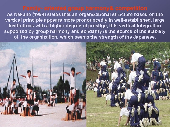Family- oriented group harmony& competition As Nakane (1984) states that an organizational structure based