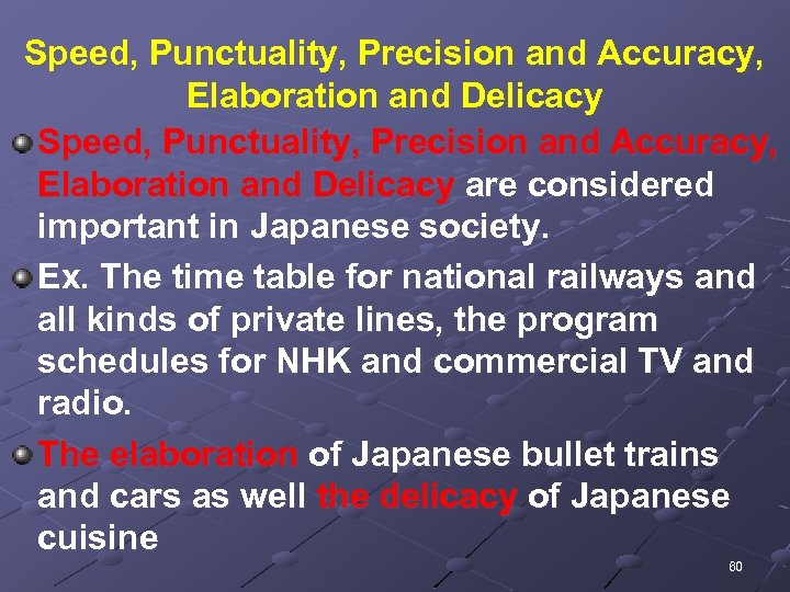 Speed, Punctuality, Precision and Accuracy, Elaboration and Delicacy are considered important in Japanese society.