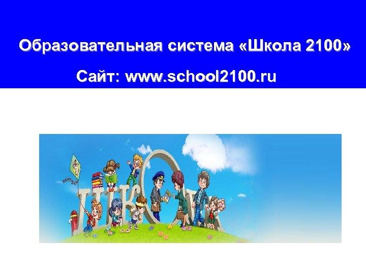 Образовательная система «Школа 2100» Сайт: www. school 2100. ru