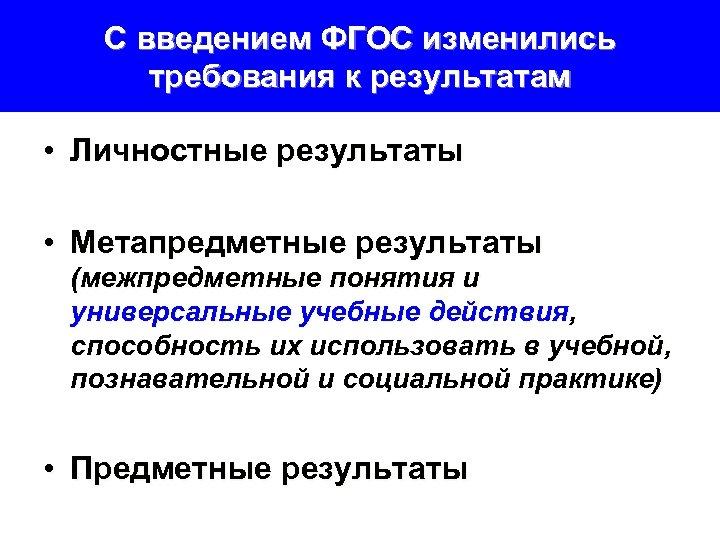 С введением ФГОС изменились требования к результатам • Личностные результаты • Метапредметные результаты (межпредметные