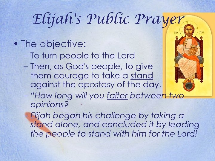 Elijah's Public Prayer • The objective: – To turn people to the Lord –