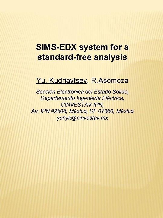 SIMS-EDX system for a standard-free analysis Yu. Kudriavtsev, R. Asomoza Sección Electrónica del Estado