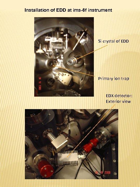Installation of EDD at ims-6 f instrument Si crystal of EDD Primary ion trap