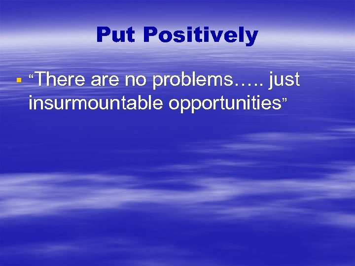 "Put Positively § ""There are no problems…. . just insurmountable opportunities"""