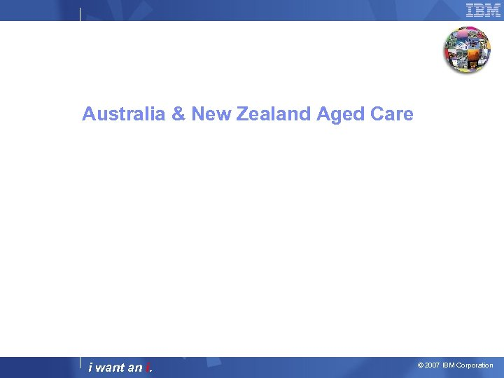 Australia & New Zealand Aged Care i want an i. © 2007 IBM Corporation