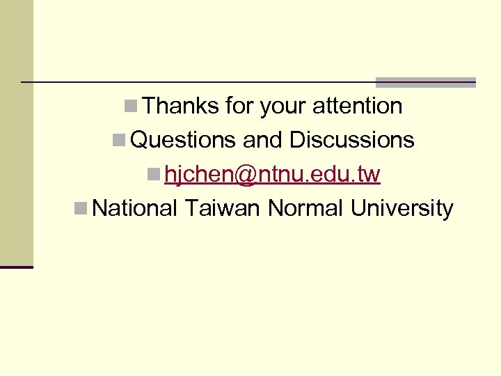 n Thanks for your attention n Questions and Discussions n hjchen@ntnu. edu. tw n