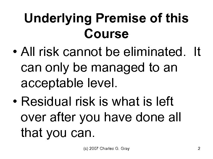 Underlying Premise of this Course • All risk cannot be eliminated. It can only