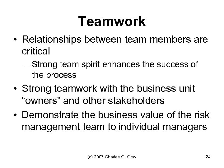 Teamwork • Relationships between team members are critical – Strong team spirit enhances the