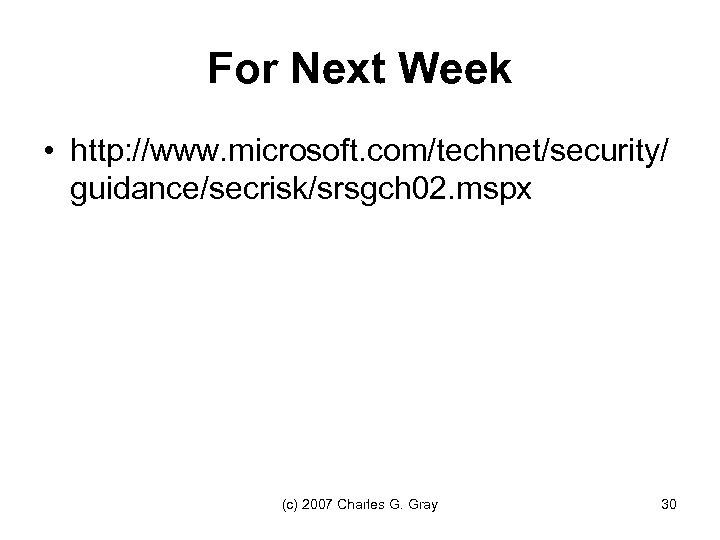 For Next Week • http: //www. microsoft. com/technet/security/ guidance/secrisk/srsgch 02. mspx (c) 2007 Charles