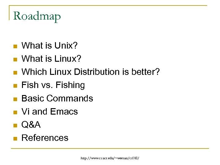 Roadmap n n n n What is Unix? What is Linux? Which Linux Distribution