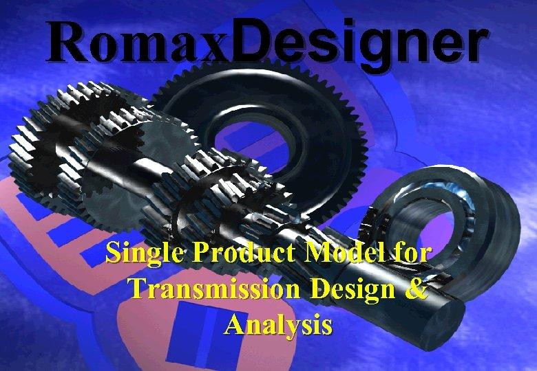 Romax. Designer Single Product Model for Transmission Design & Analysis