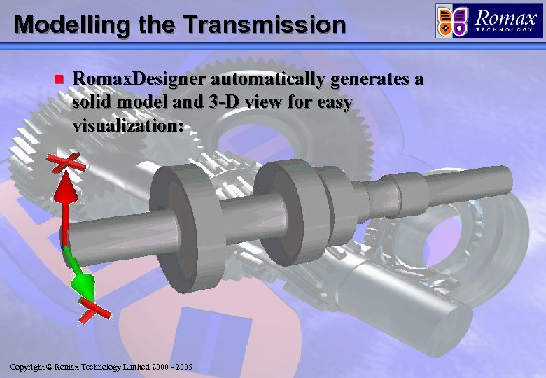 Modelling the Transmission n Romax. Designer automatically generates a solid model and 3 -D