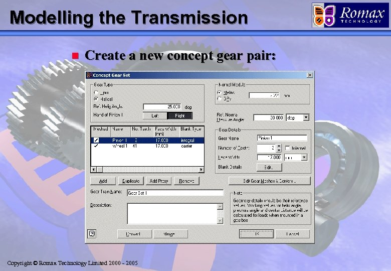 Modelling the Transmission n Create a new concept gear pair: Copyright © Romax Technology