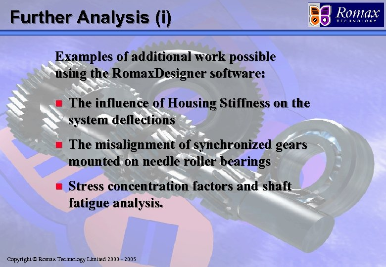 Further Analysis (i) Examples of additional work possible using the Romax. Designer software: n