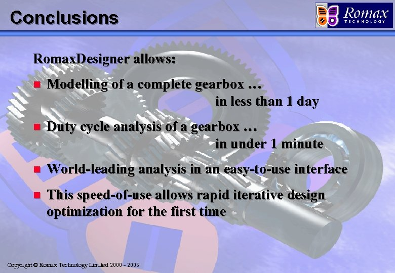 Conclusions Romax. Designer allows: n Modelling of a complete gearbox … in less than