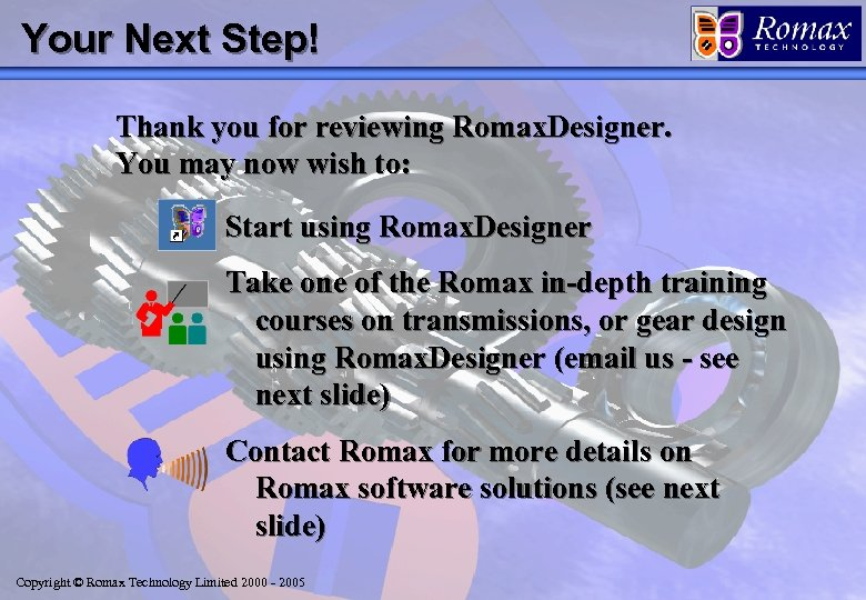 Your Next Step! Thank you for reviewing Romax. Designer. You may now wish to: