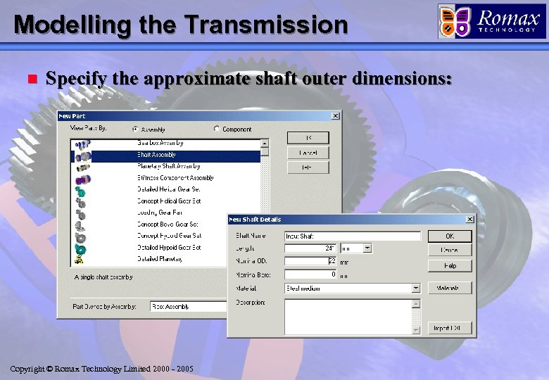 Modelling the Transmission n Specify the approximate shaft outer dimensions: Copyright © Romax Technology
