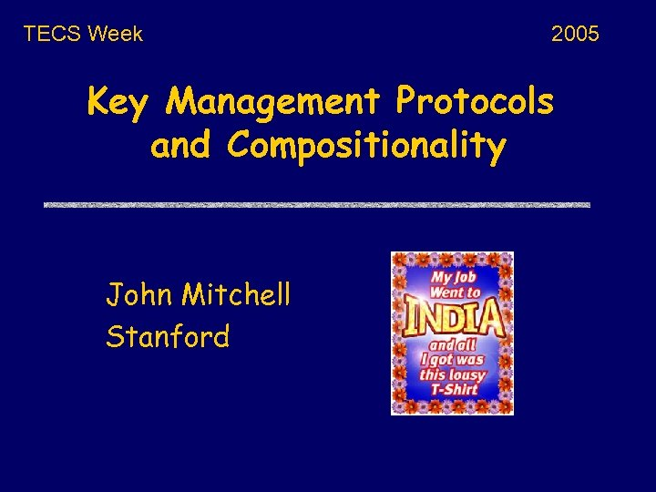 TECS Week 2005 Key Management Protocols and Compositionality John Mitchell Stanford