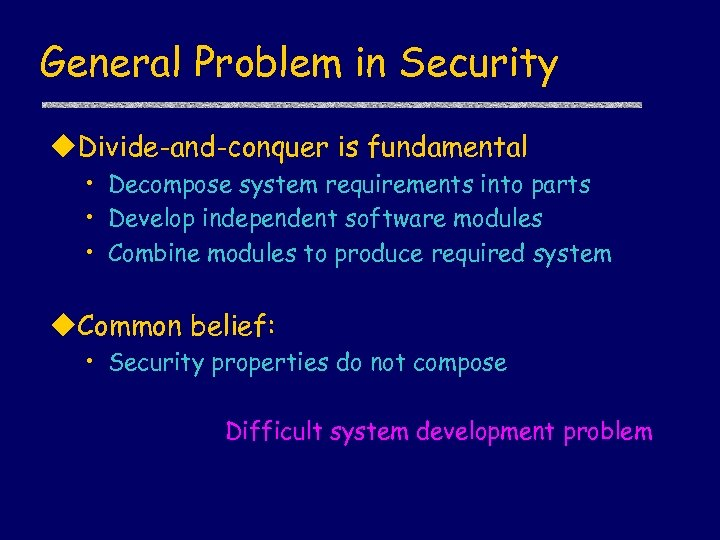 General Problem in Security u. Divide-and-conquer is fundamental • Decompose system requirements into parts