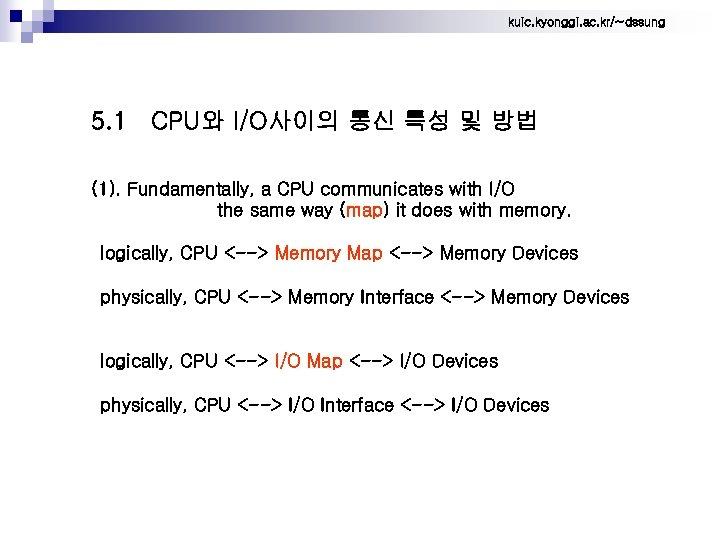 kuic. kyonggi. ac. kr/~dssung 5. 1 CPU와 I/O사이의 통신 특성 및 방법 (1). Fundamentally,