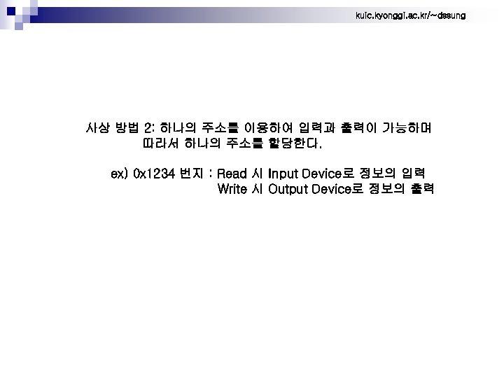 kuic. kyonggi. ac. kr/~dssung 사상 방법 2: 하나의 주소를 이용하여 입력과 출력이 가능하며 따라서