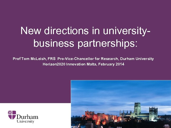 New directions in universitybusiness partnerships: Prof Tom Mc. Leish, FRS Pro-Vice-Chancellor for Research, Durham