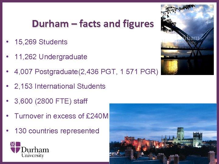 Durham – facts and figures • 15, 269 Students • 11, 262 Undergraduate •