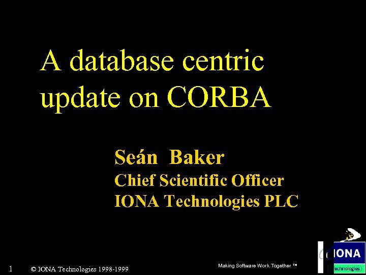 A database centric update on CORBA Seán Baker Chief Scientific Officer IONA Technologies PLC