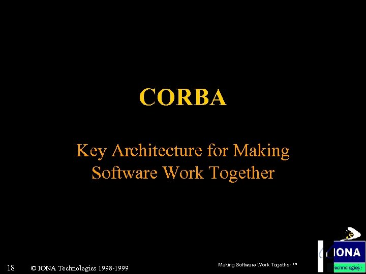 CORBA Key Architecture for Making Software Work Together 18 © IONA Technologies 1998 -1999