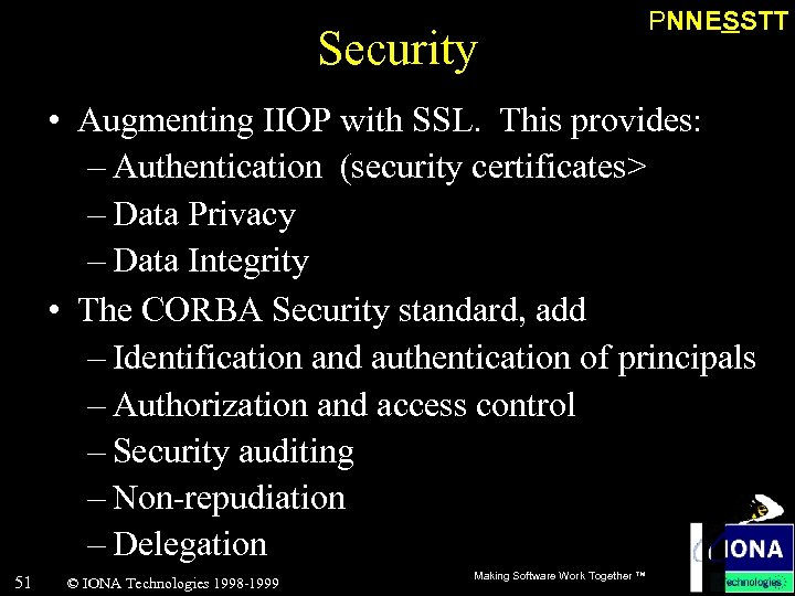 Security PNNESSTT • Augmenting IIOP with SSL. This provides: – Authentication (security certificates> –