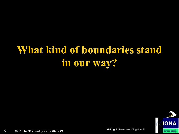 What kind of boundaries stand in our way? 9 © IONA Technologies 1998 -1999