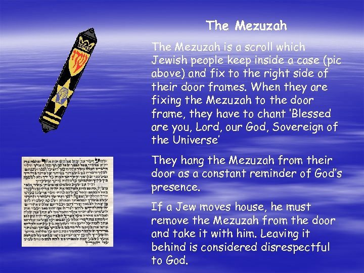 The Mezuzah is a scroll which Jewish people keep inside a case (pic above)