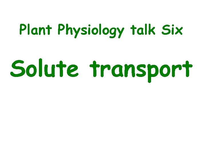 Plant Physiology talk Six Solute transport