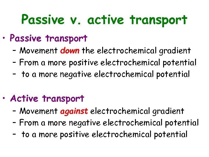 Passive v. active transport • Passive transport – Movement down the electrochemical gradient –