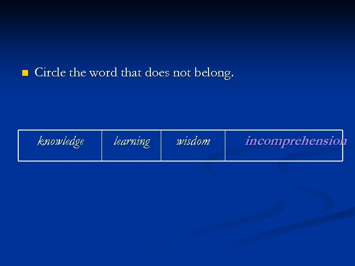 n Circle the word that does not belong. knowledge learning wisdom incomprehension