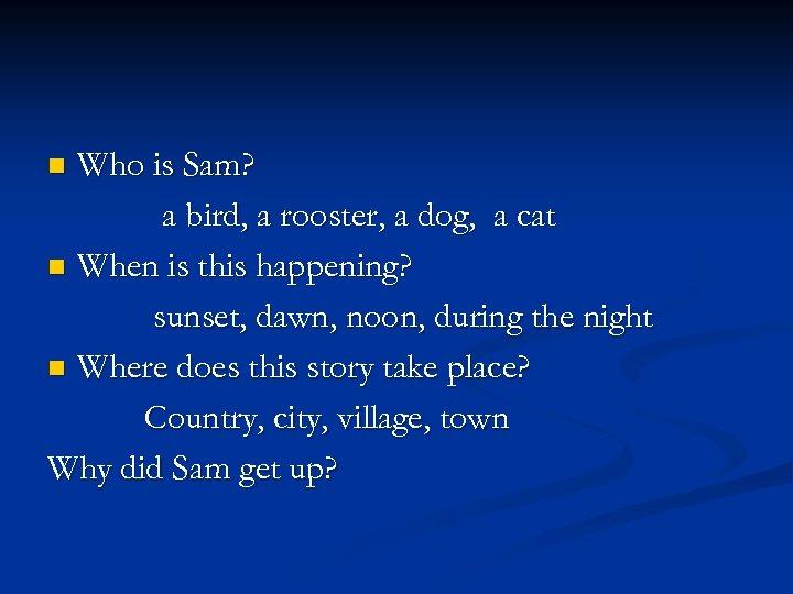 Who is Sam? a bird, a rooster, a dog, a cat n When is
