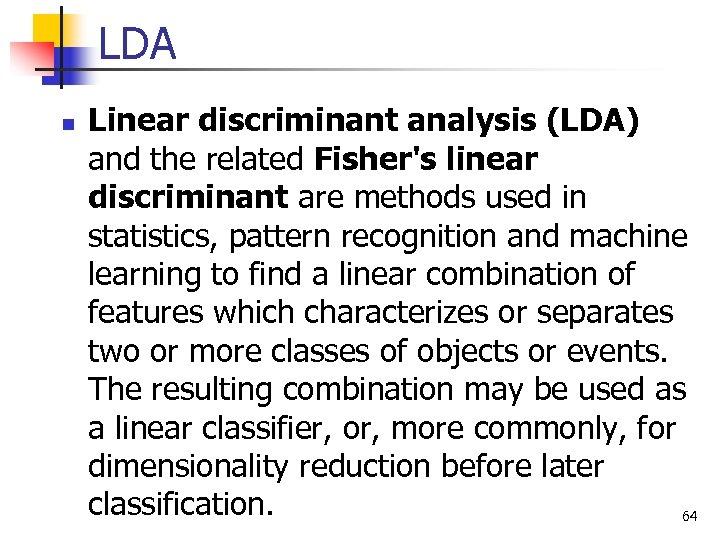 LDA n Linear discriminant analysis (LDA) and the related Fisher's linear discriminant are methods