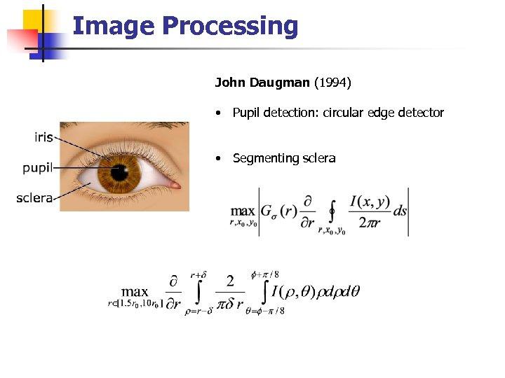 Image Processing John Daugman (1994) • Pupil detection: circular edge detector • Segmenting sclera