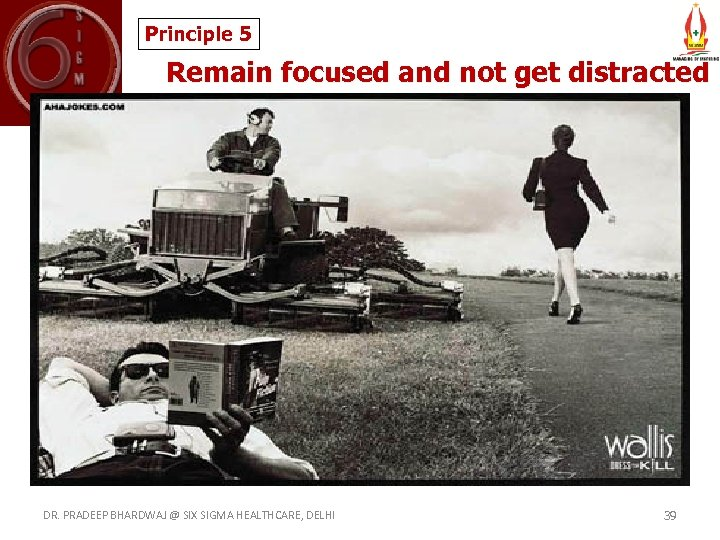 Principle 5 Remain focused and not get distracted DR. PRADEEP BHARDWAJ @ SIX SIGMA