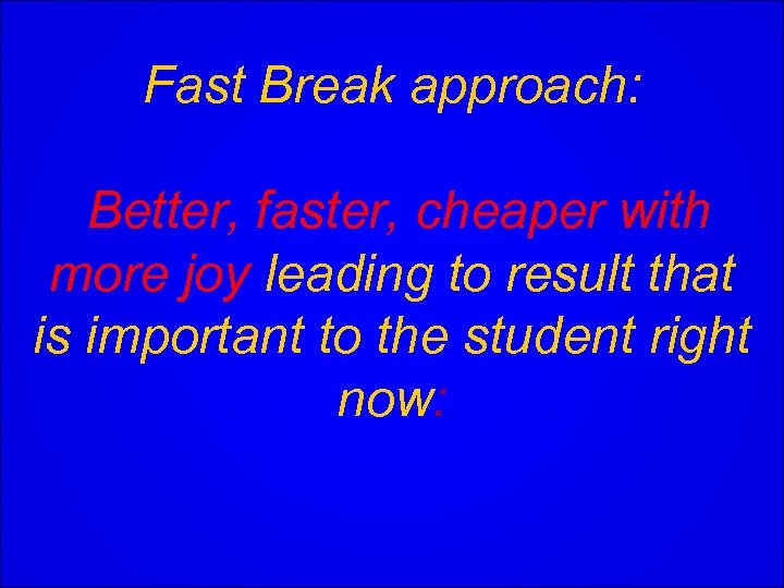 Fast Break approach: Better, faster, cheaper with more joy leading to result that is