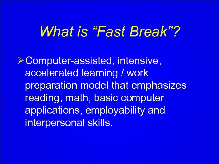 """What is """"Fast Break""""? ØComputer-assisted, intensive, accelerated learning / work preparation model that emphasizes"""