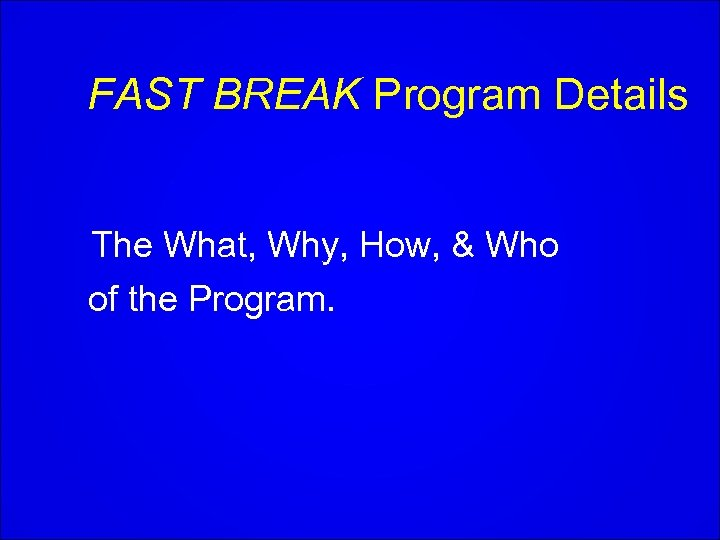 FAST BREAK Program Details The What, Why, How, & Who of the Program.