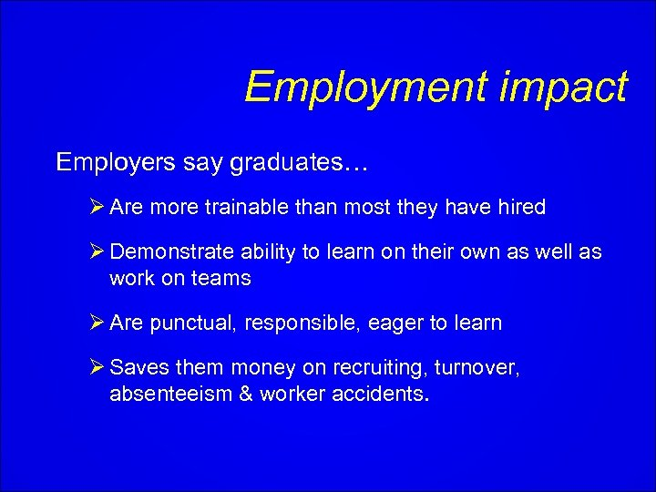 Employment impact Employers say graduates… Ø Are more trainable than most they have hired