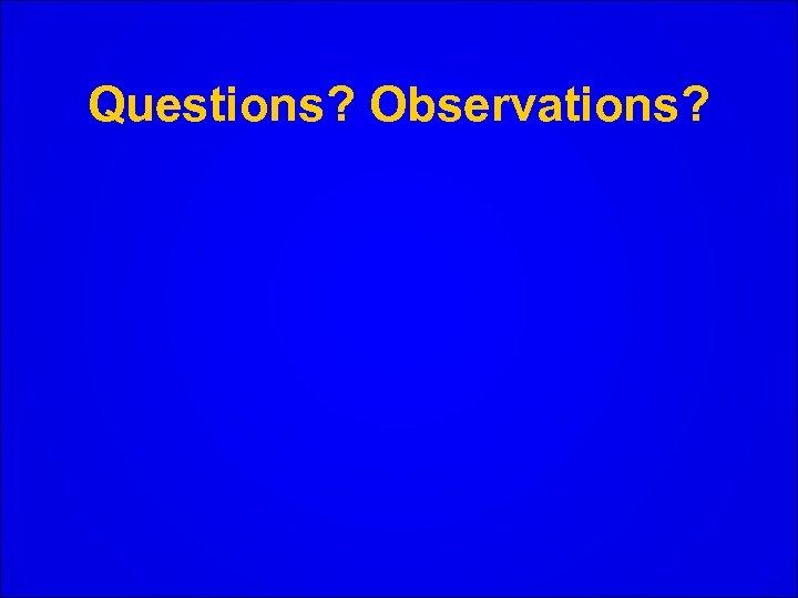 Questions? Observations?