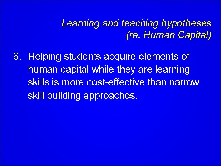 Learning and teaching hypotheses (re. Human Capital) 6. Helping students acquire elements of human