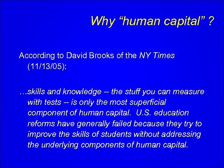 "Why ""human capital"" ? According to David Brooks of the NY Times (11/13/05): …skills"