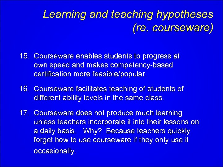 Learning and teaching hypotheses (re. courseware) 15. Courseware enables students to progress at own