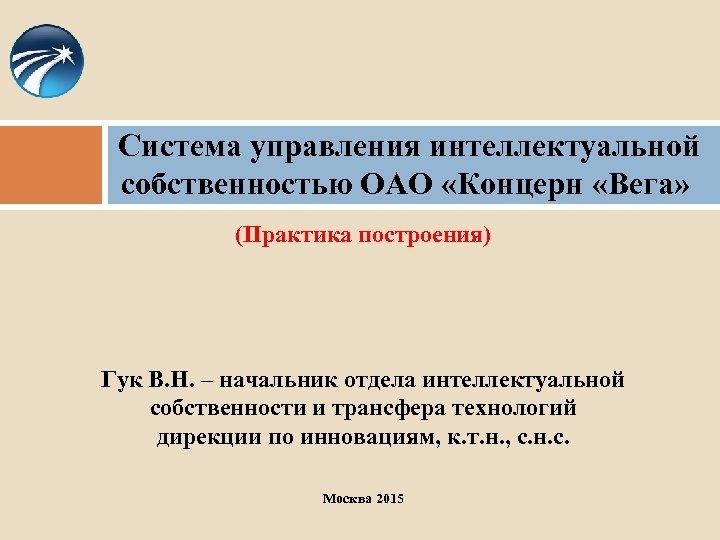 Система управления интеллектуальной собственностью ОАО «Концерн «Вега» (Практика построения) Гук В. Н. – начальник